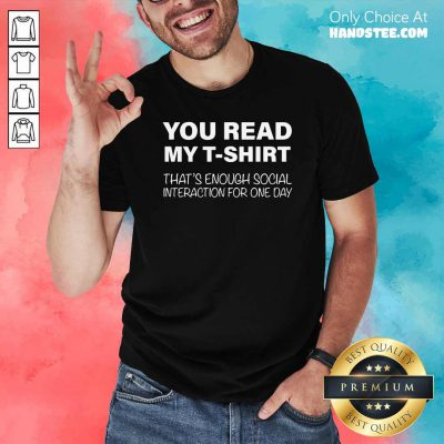 Nice You Read My T-shirt That's Enough Social Interaction For One Day Shirt - Design by handstee.com