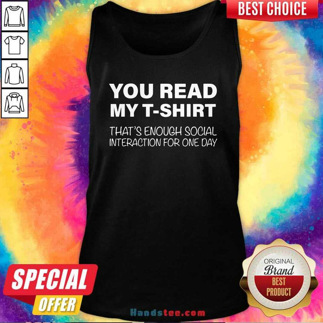 Nice You Read My T-shirt That's Enough Social Interaction For One Day Tank Top - Design by handstee.com