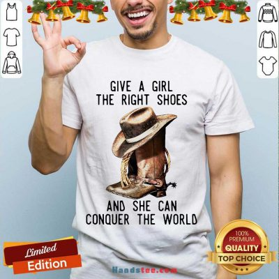 Give A Girl The Right Shoes And She Can Conquer The World Shirt- Design By Handstee.com