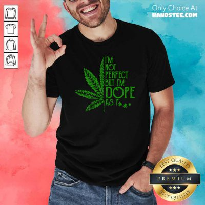 Cannabis I'm Not Perfect But I'm Dope As Fuck Shirt- Design By Handstee.com