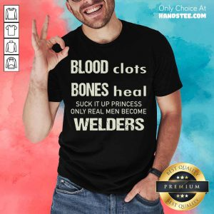 Sweat Dries Blood Clots Bones Heal Suck It Up Princess Only Real Men Become Welders Shirt- Design By Handstee.com