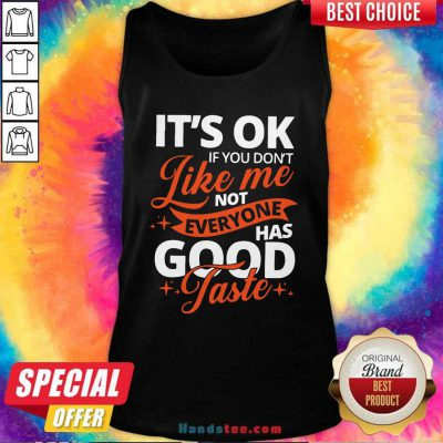 It's Ok If You Don't Like Me Not Everyone Has Good Taste Tank-Top- Design By Handstee.com