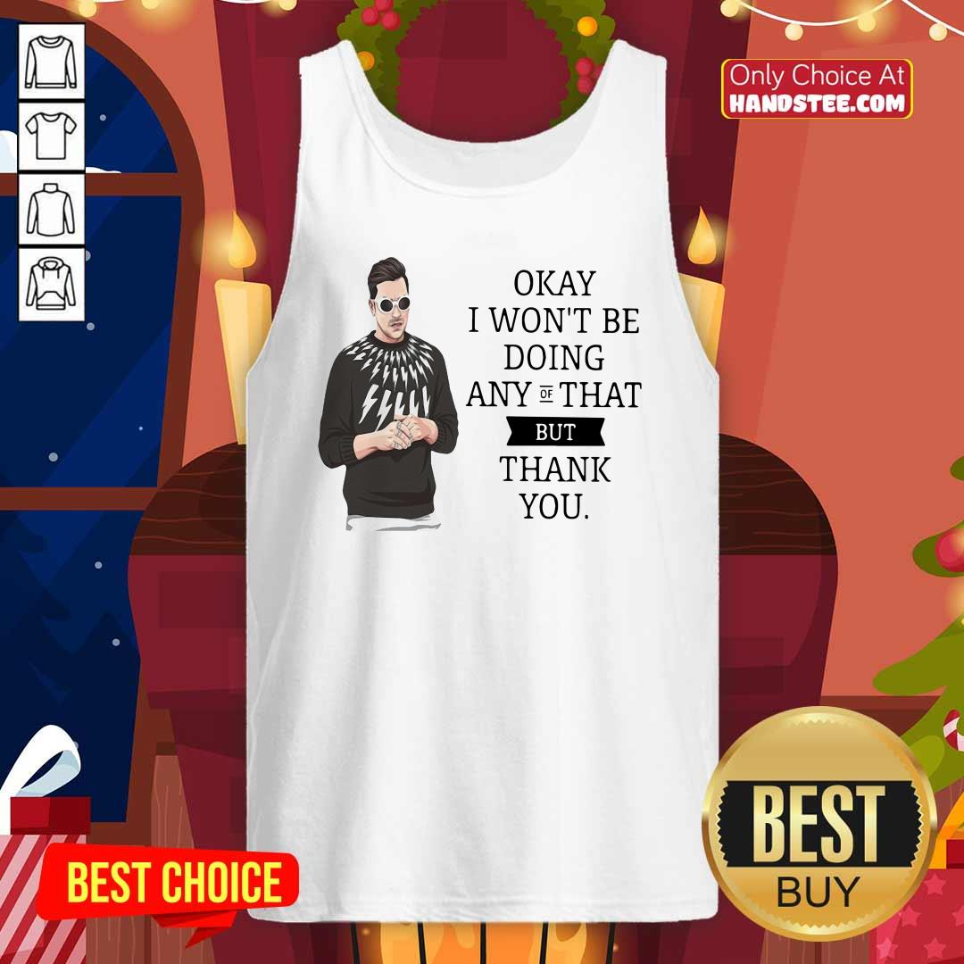 Schitt's Creek Okay I Won't Be Doing Any Of That But Thank You Tank Top - Design by handstee.com