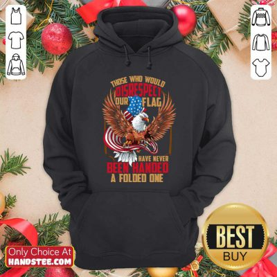Those Who Would Disrespect Our Flag Have Never Been Handed A Folded One Veterans Gold American Eagle Flag Hoodie- Design by handstee.com