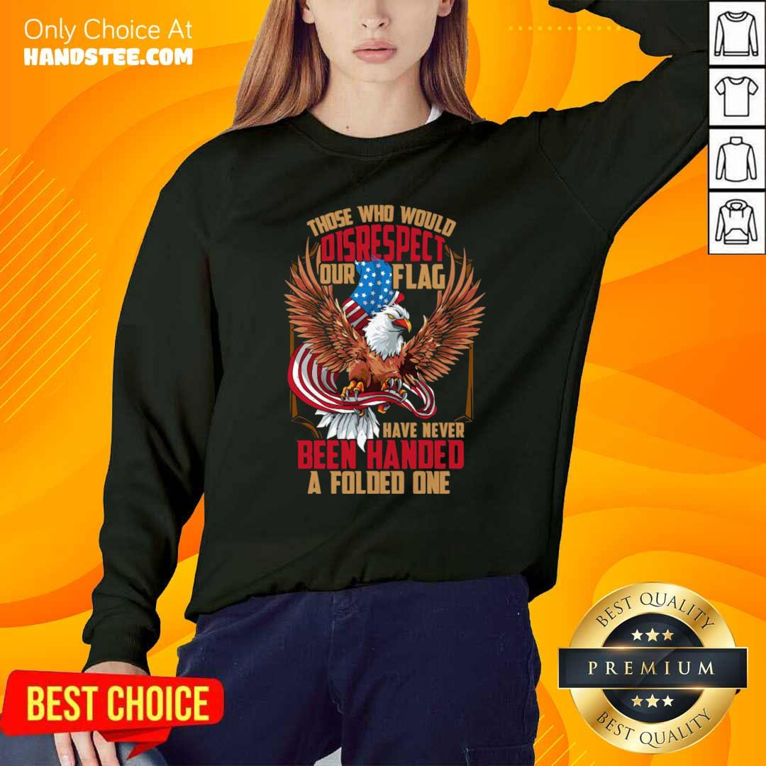 Those Who Would Disrespect Our Flag Have Never Been Handed A Folded One Veterans Gold American Eagle Flag Sweatshirt- Design by handstee.com