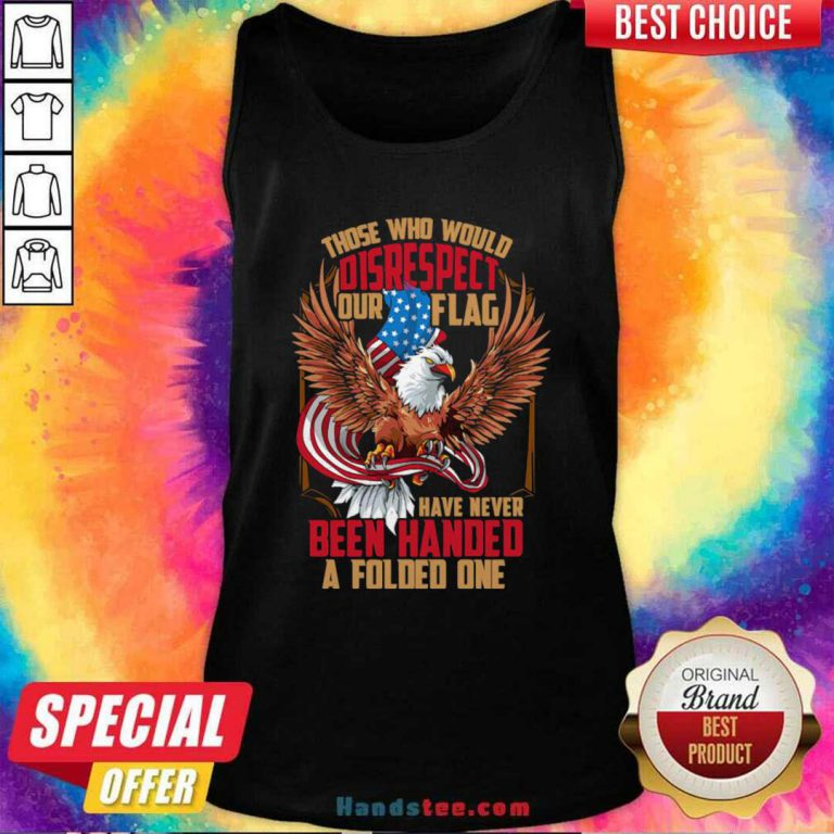 Those Who Would Disrespect Our Flag Have Never Been Handed A Folded One Veterans Gold American Eagle Flag Tank Top- Design by handstee.com