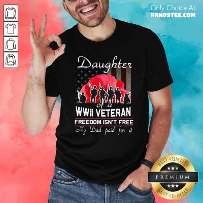 Top Daughter Of A Wwii Veteran Freedom Isn't Free My Dad Paid For It Shirt - Design by handstee.com