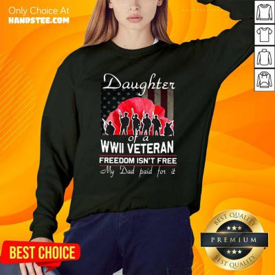 Top Daughter Of A Wwii Veteran Freedom Isn't Free My Dad Paid For It Sweatshirt - Design by handstee.com