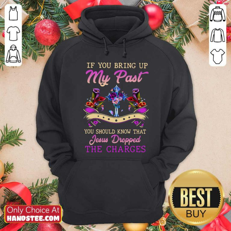Top If You Bring Up My Past You Should Know That Jesus Dropped The Charges Hoodie- Design by handstee.com