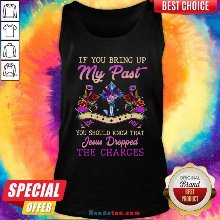 Top If You Bring Up My Past You Should Know That Jesus Dropped The Charges Tank Top- Design by handstee.com