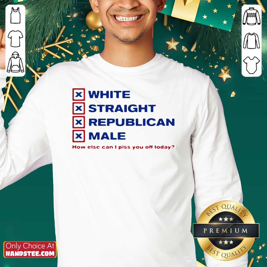 Top White Straight Republican Male How Else Can I Piss You Off Today Sweatshirt - Design by handstee.com