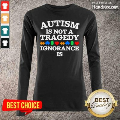 ArrogantAutism Is Not a Tragedy Ignorance 5 Long-Sleeved