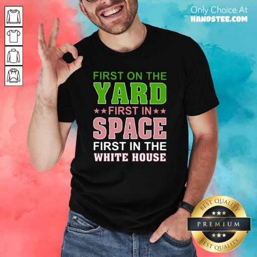 Arrogant First On The Yard First In Space 1 First In The White House Shirt - Design by Handstee.com