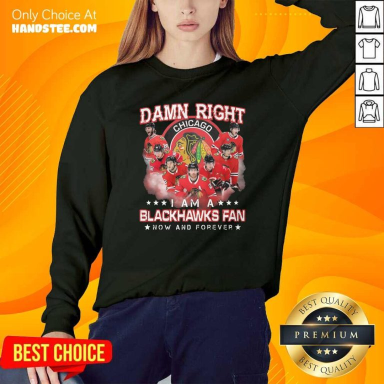 Damn Right Chicago Im A Blackhawks Fan Now And Forever Sweatshirt - Design by handstee.com