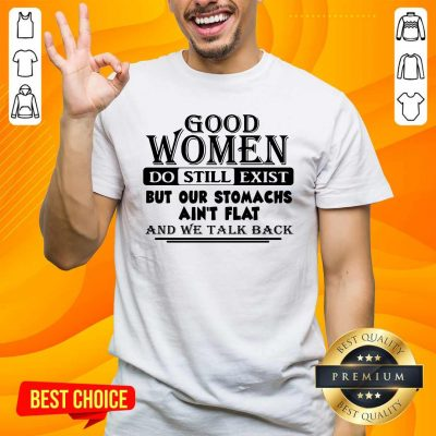 Good Women Do Still Exist But Our Stomachs Arent Flat And We Talk Back Shirt - Design by handstee.com