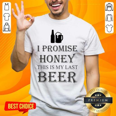 Great I Promise Honey This Is My Last Beer 1 Too Shirt - Design By Handstee.com
