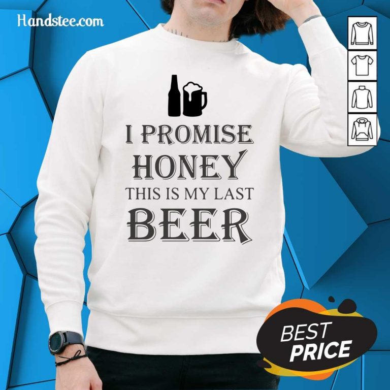 Great I Promise Honey This Is My Last Beer 1 Too Sweater - Design By Handstee.com