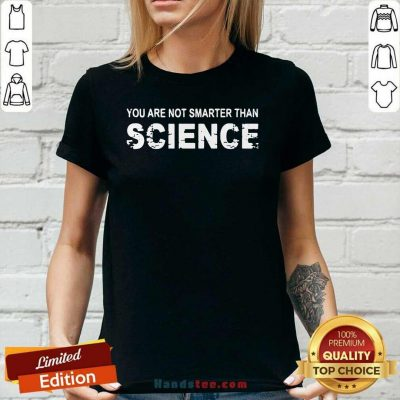 Happy You Are Not Smarter Than Science 7 Ladies Tee - Design By Handstee.com