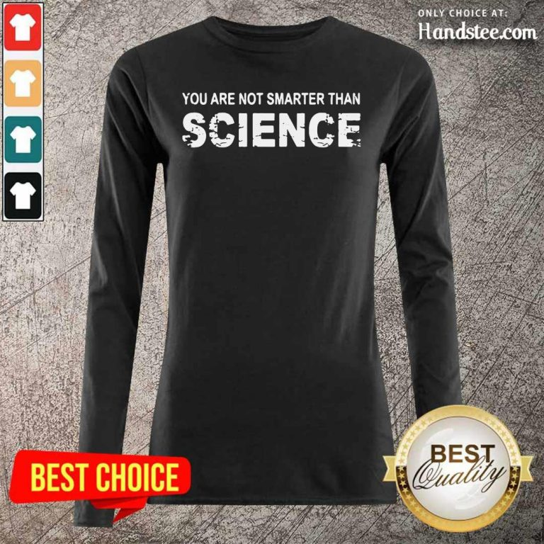 Happy You Are Not Smarter Than Science 7 Long-Sleeved - Design By Handstee.com