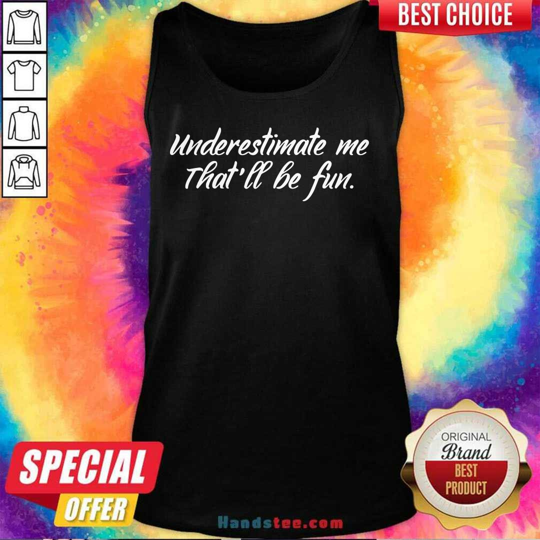 New Underestimate Me Thatll Be Fun 25 Tank Top - Design by Handstee.com