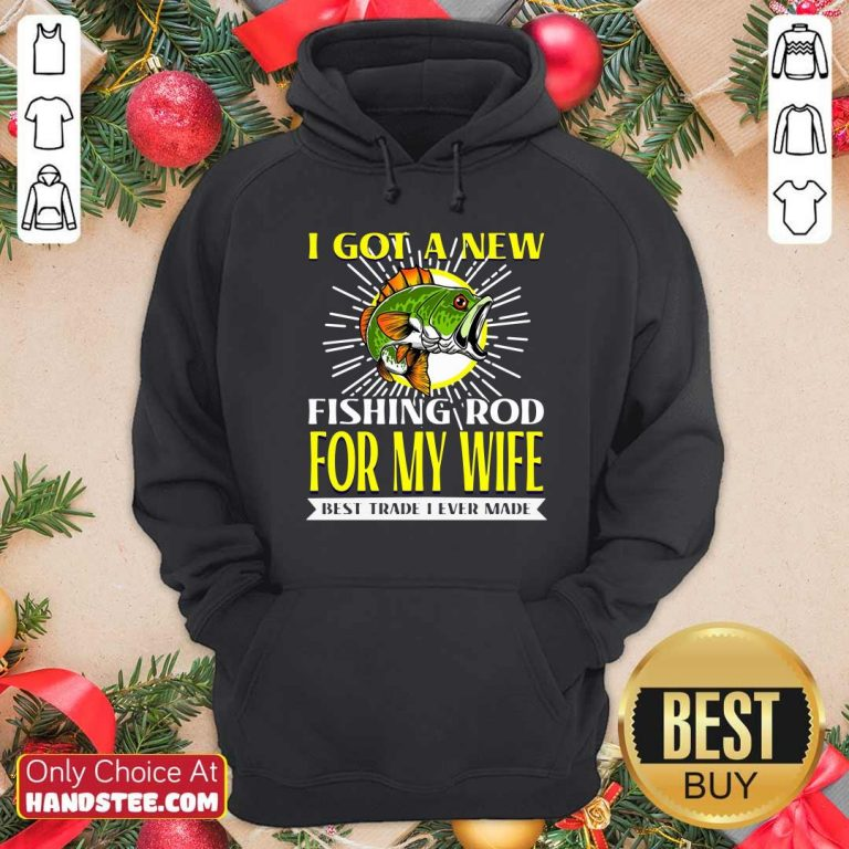 Nice I Got A New Fishing Rod For My Wife Best Trade I Ever Made Hoodie - Design by handstee.com
