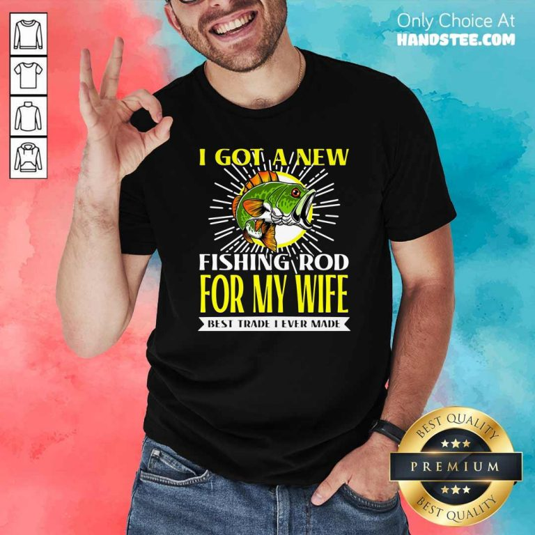 Nice I Got A New Fishing Rod For My Wife Best Trade I Ever Made Shirt - Design by handstee.com