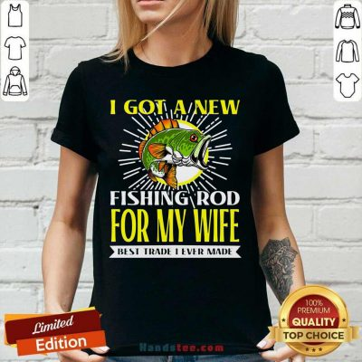 Nice I Got A New Fishing Rod For My Wife Best Trade I Ever Made V-neck - Design by handstee.com