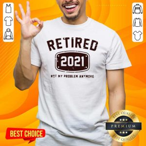 Nice Retired 2021 Not Problem Shirt - Design by Handstee.com