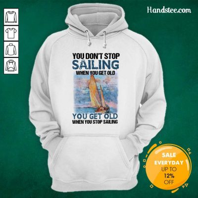 Overjoyed You Dont Stop Sailing 21 When You Get Old When You Stop Sailing Sea Hoodie - Design by Handstee.com
