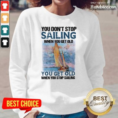 Overjoyed You Dont Stop Sailing 21 When You Get Old When You Stop Sailing Sea Long-Sleeved - Design by Handstee.com