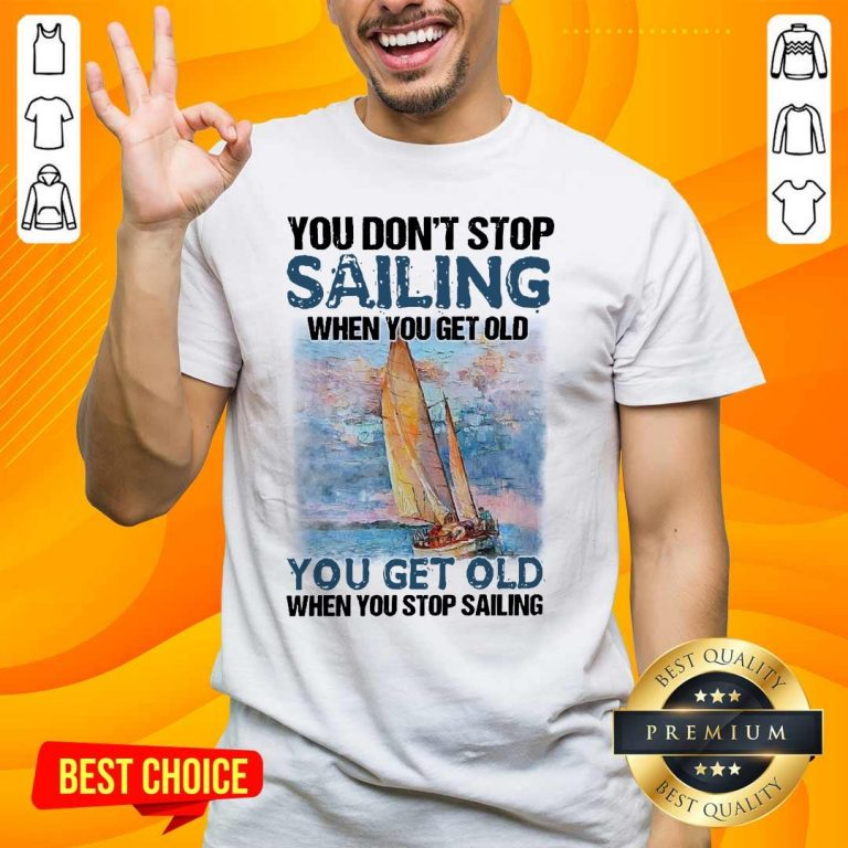 Overjoyed You Dont Stop Sailing 21 When You Get Old When You Stop Sailing Sea Shirt - Design by Handstee.com