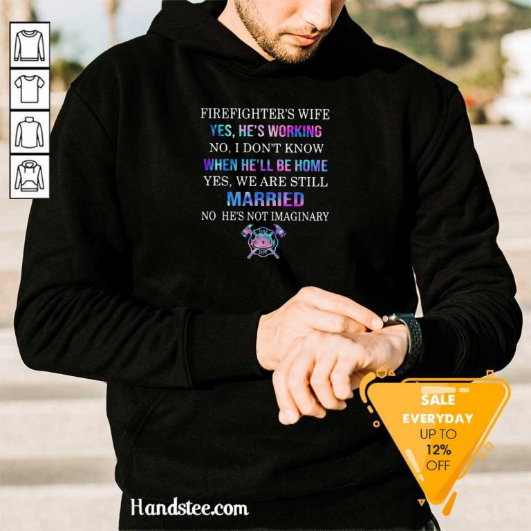 Terrified Firefighters Wife Yes Hes Working 8 We Are Still Married No Hes Not Imaginary Hoodie - Design by Handstee.com