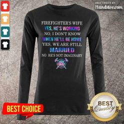 Terrified Firefighters Wife Yes Hes Working 8 We Are Still Married No Hes Not Imaginary Long-Sleeved - Design by Handstee.com