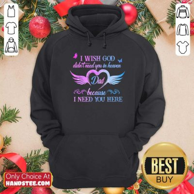 Top I Wish God Didnt Need You In Heaven Dad Because I Need You Here Hoodie - Design by handstee.com