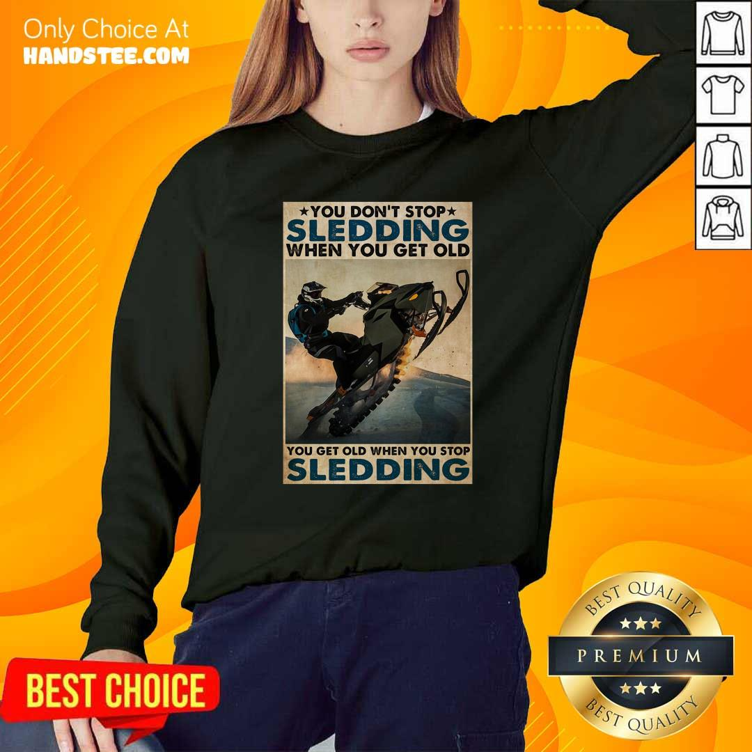 You Dont Stop Sledding When You Get Older You Get Old When You Stop Sledding Poster Sweatshirt