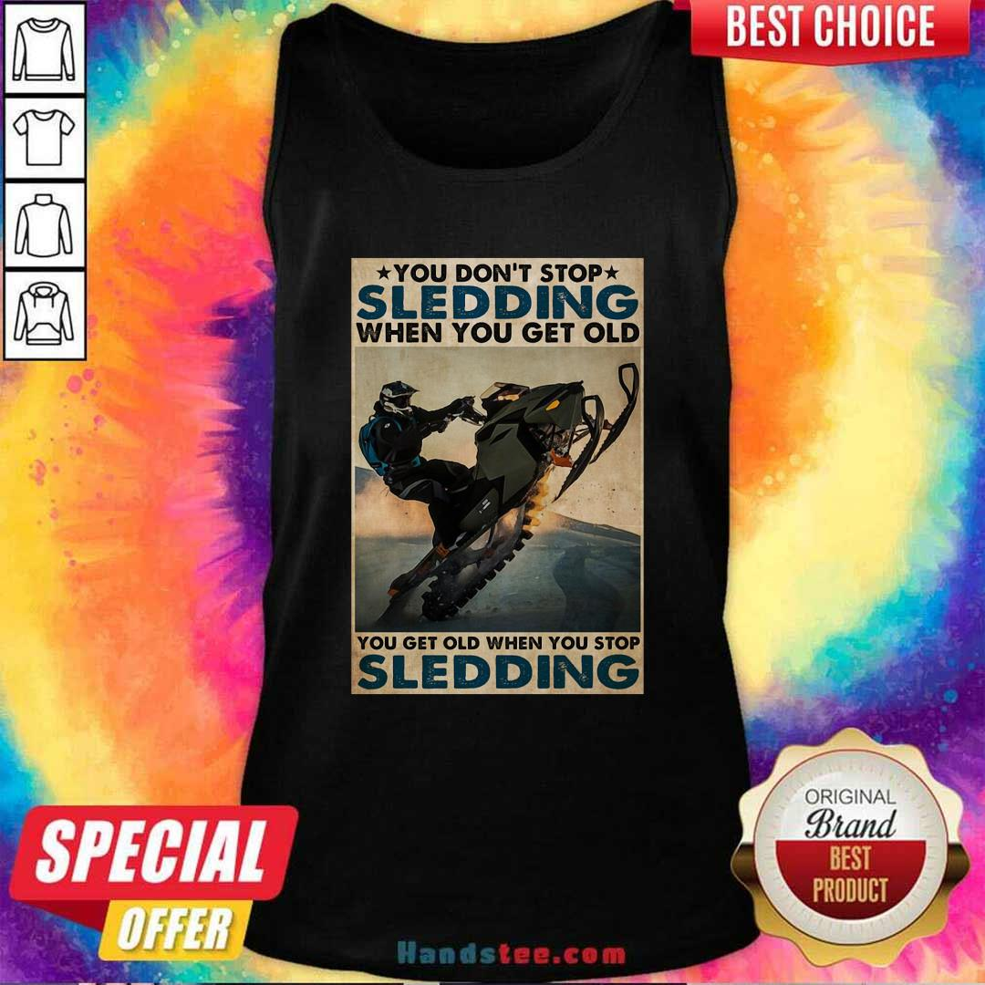 You Dont Stop Sledding When You Get Older You Get Old When You Stop Sledding Poster Tank Top