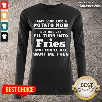 Delighted I May Look Like A Potato Now I'll Turn Into Fries Long-Sleeved