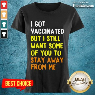 Great I Got Vaccinated Stay Away From Ladies Tee
