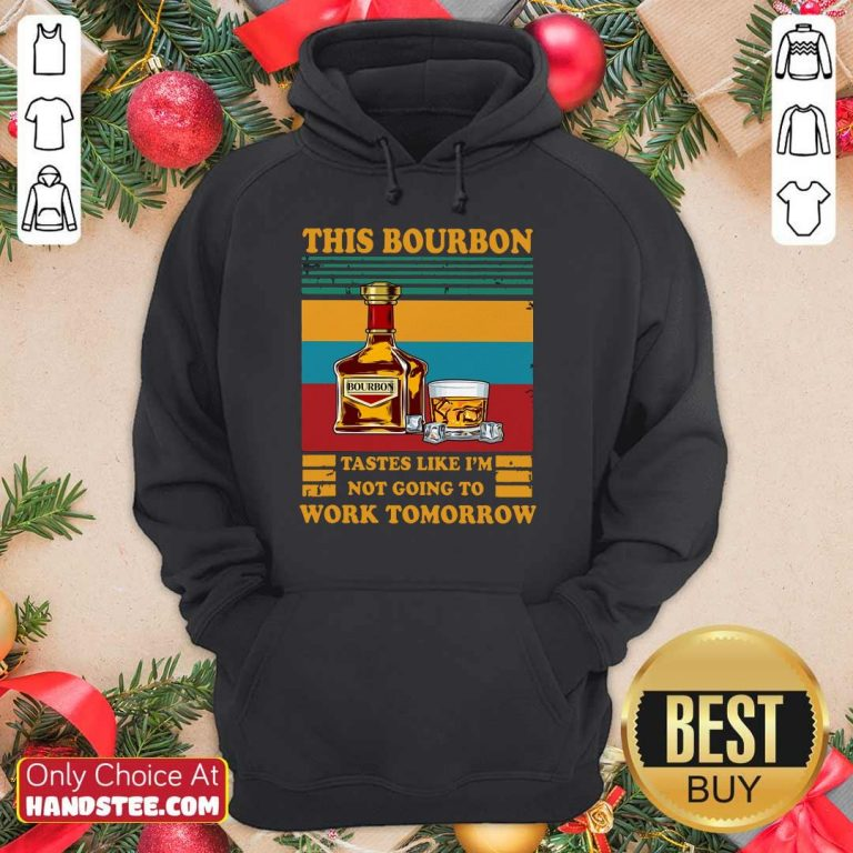 Great This Bourbon Tastes Like I'm Not Going To Work Tomorrow Hoodie
