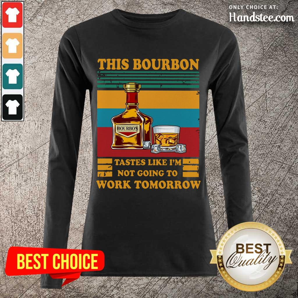Great This Bourbon Tastes Like I'm Not Going To Work Tomorrow Long-Sleeved