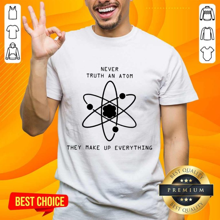 Terrific Never Trust Atoms They Make Up Shirt