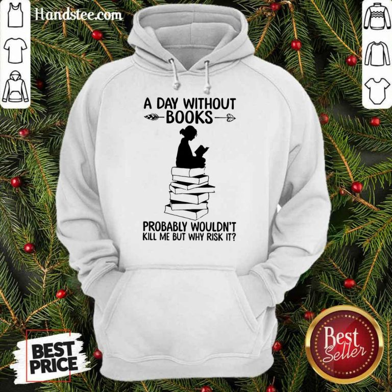 A Day Without Books Probably Wouldn't Kill Me But Why Risk It Hoodie