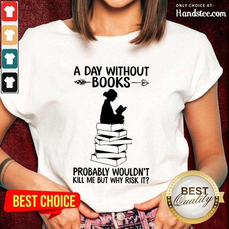 A Day Without Books Probably Wouldn't Kill Me But Why Risk It Ladies Tee