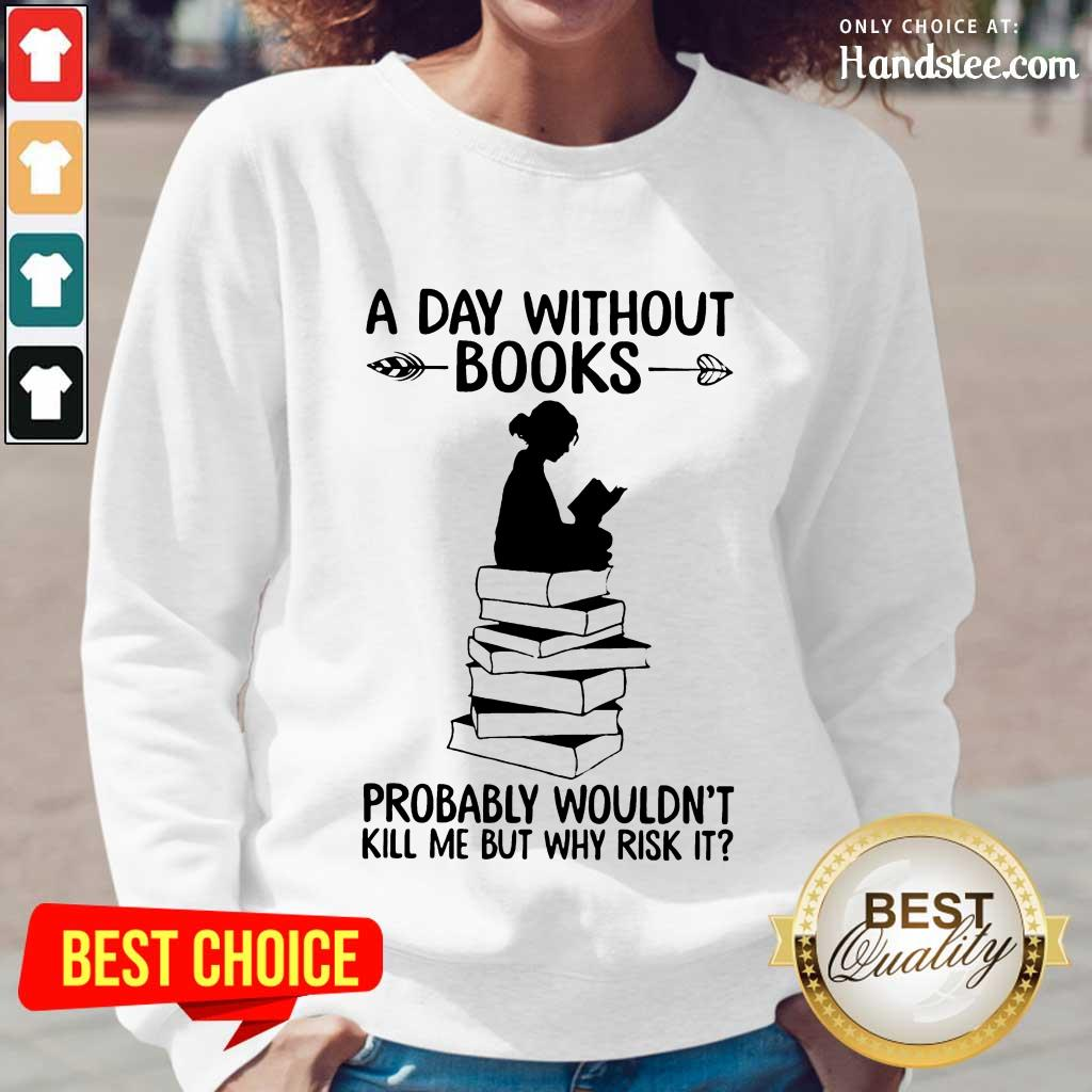 A Day Without Books Probably Wouldn't Kill Me But Why Risk It Long-Sleeved