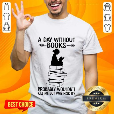 A Day Without Books Probably Wouldn't Kill Me But Why Risk It Shirt