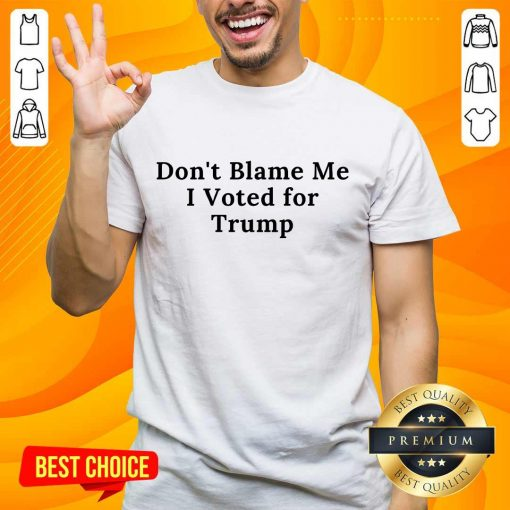 Confident Don't Blame Me I Voted For Trump Shirt