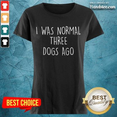 Excited I Was Normal Three Dogs Ago Ladies Tee