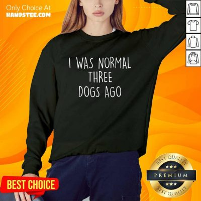 Excited I Was Normal Three Dogs Ago Sweater
