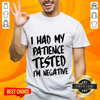 Funny I Had My Patience Tested I'm Negative Shirt