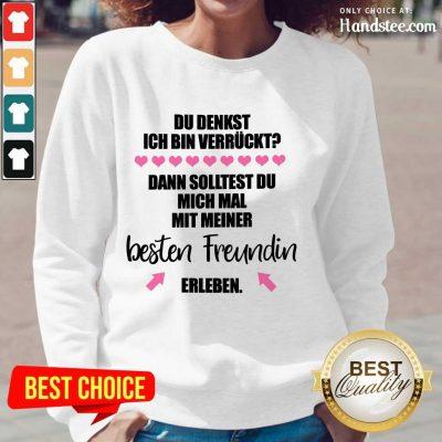 Good Du Denkst Ich Bin Verrückt Beste Freundin Erleben Long-Sleeved